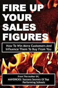 Fire Up Your Sales Figures How Win More Customers Influen by Okumu Fancis