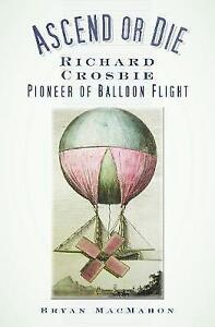 Ascend or Die: Richard Crosbie, Pioneer of Balloon Flight by Bryan MacMahon...