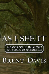 As I See It: Memories & Musings of a Middle Aged Southern Man by Brent Davis
