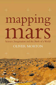 Mapping Mars Science Imagination and the Birth of a World Oliver Morton New - Hereford, United Kingdom - Mapping Mars Science Imagination and the Birth of a World Oliver Morton New - Hereford, United Kingdom