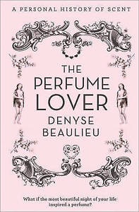 The Perfume Lover: A Personal History of Scent, Beaulieu, Denyse, New Book