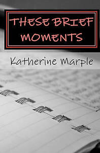 NEW These Brief Moments: a collection of poems by Katherine Marple