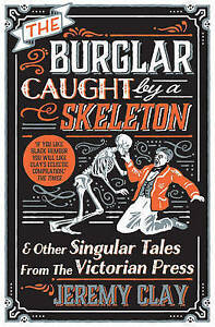 The Burglar Caught by a Skeleton: And Other Singular Tales from the Victorian Pr