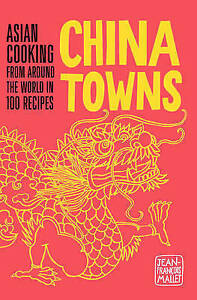 China Towns: Asian Cooking from around the World in 100 Recipes, Mallet, Jean-Fr