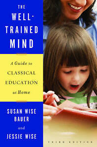 NEW The Well-trained Mind Guide to Classical Education at Home Susan Wise Bauer