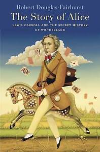 The Story of Alice: Lewis Carroll and the Secret History of Wonde 9780674967793