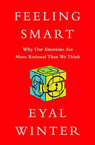 Feeling Smart: Why Our Emotions are More Rational Than We Think by Eyal...