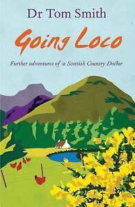 GOING LOCO By Dr Tom Smith    FURTHER ADVENTURES OF A SCOTTISH COUNTRY DOCTOR