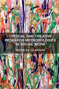 Critical and Creative Research Methodologies in Social Work by Lia Bryant...