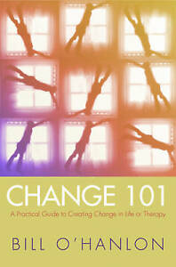 Change 101 – A Practical Guide to Creating Change in Life or Therapy, Bill