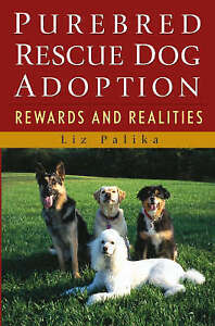Purebred Rescue Dog Adoption: Rewards and Realities by Palika, Liz