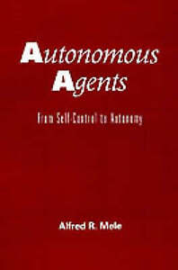 NEW Autonomous Agents: From Self-Control to Autonomy by Alfred R. Mele