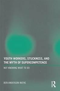 Youth Workers, Stuckness, and the Myth of Supercompetence, Ben Anderson-Nathe