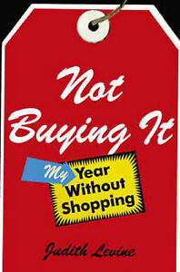 Not Buying it: My Year without Shopping by Judith Levine (hardback)