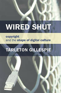 Wired Shut: Copyright and the Shape of Digital Culture (MIT Press) by Gillespie