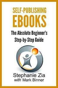Self-Publishing eBooks Absolute Beginner's Step-By-Step Guide by Zia Stephanie