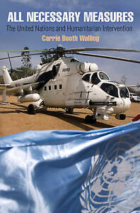 All Necessary Measures: The United Nations and Humanitarian Intervention (Penns