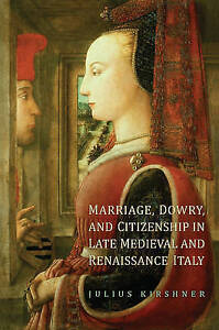 Marriage,Dowry and Citizenship in Late Medieval and Renaissance Italy, Julius Ki
