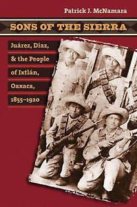 Sons of the Sierra: Juarez, Diaz, and the People of Ixtlan, Oaxaca, 1855-1920...