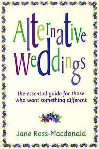 Alternative Weddings: A Guide for Those Who Want Something Different, Ross-Macdo