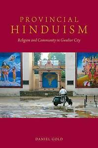 NEW Provincial Hinduism: Religion and Community in Gwalior City by Daniel Gold