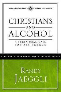 Christians and Alcohol: A Scriptural Case for Abstinence by Jaeggli, Randy