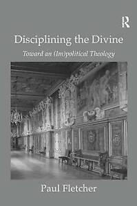 Disciplining the Divine: Toward an (Im)political Theology by Paul Fletcher...