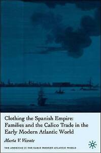 Clothing the Spanish Empire: Families and the Calico Trade in the by Vicente, M.