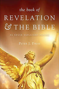 The Book of Revelation & the Bible as Never Explained Before by Davis, Peter J.