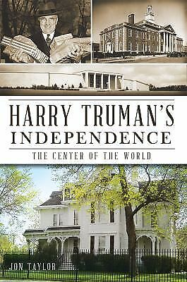 Harry Truman's Independence : The Center of the (The Independence Center)