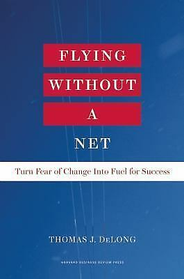 Flying Without a Net: Turn Fear of Change into Fuel for Success, DeLong, Thomas 1