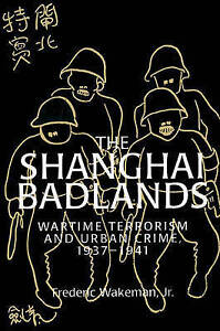 The Shanghai Badlands: Wartime Terrorism and Urban Crime, 1937-1941 (Cambridge S