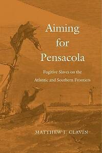 Aiming for Pensacola: Fugitive Slaves on the Atlantic and Southern Frontiers...