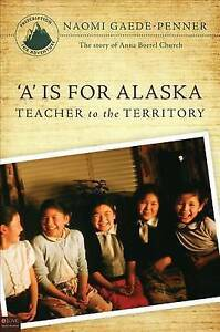 'A' is for Alaska:  Teacher to the Territory by Naomi Gaede-Penner