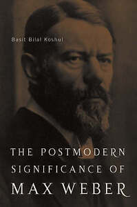 NEW The Postmodern Significance of Max Weber's Legacy by B. Koshul