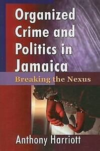 Organized Crime and Politics in Jamaica: Breaking the Nexus by Anthony Harriott
