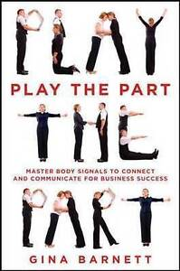 Play the Part: Master Body Signals to Connect and Communicate for Business Succe