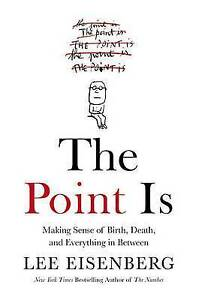 The Point Is: Making Sense Birth, Death, Everything in Bet by Eisenberg, Lee