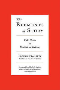 The Elements of Story: Field Notes on Nonfiction Writing by Flaherty, Francis