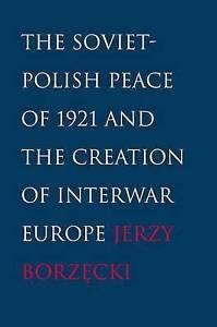 Soviet–Polish Peace of 1921 and the Creation of Interwar Europe, Jerzy Bor