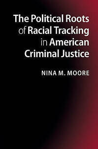 NEW The Political Roots of Racial Tracking in American Criminal Justice