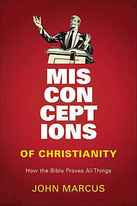 Misconceptions of Christianity: How the Bible Proves All Things by Marcus, John