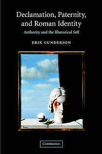Declamation, Paternity, and Roman Identity: Authority and the Rhetorical Self, G