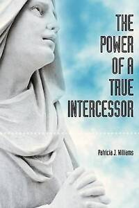 The Power of a True Intercessor by Williams, Patricia J. -Paperback
