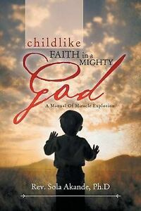 Childlike Faith in Mighty God - Manual Miracle Explosion  by Akande Ph D Rev Sol