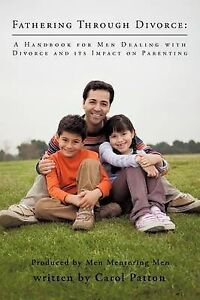 Fathering Through Divorce: A Handbook for Men Dealing with Divorce and Its Impac
