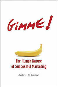 Gimme! The Human Nature of Successful Marketing, John Hallward