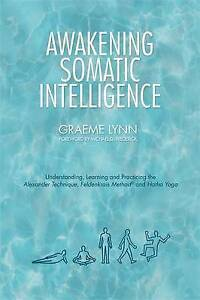 The Awakening Somatic Intelligence: Understanding, Learning & Practicing the...