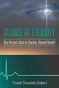 Glance at Eternity One Person's Visit Eternity Beyond Death! by Tewolde (Seber)