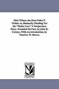 Dick Wilson, the rumseller's victim: or, Humanity pleading for the Maine law. A